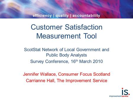 Customer Satisfaction Measurement Tool ScotStat Network of Local Government and Public Body Analysts Survey Conference, 16 th March 2010 Jennifer Wallace,