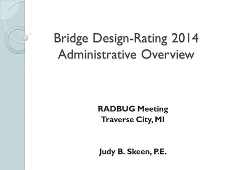 Bridge Design-Rating 2014 Administrative Overview RADBUG Meeting Traverse City, MI Judy B. Skeen, P.E.