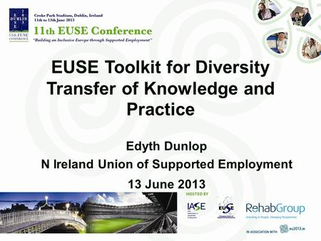 EUSE Toolkit for Diversity Transfer of Knowledge and Practice Edyth Dunlop N Ireland Union of Supported Employment 13 June 2013.