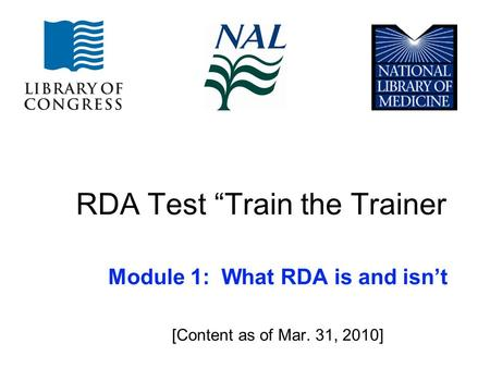 "RDA Test ""Train the Trainer Module 1: What RDA is and isn't [Content as of Mar. 31, 2010]"
