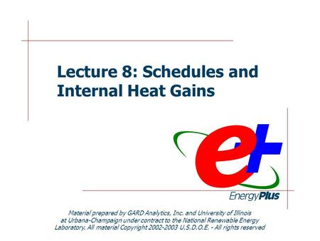 Lecture 8: Schedules and Internal Heat Gains Material prepared by GARD Analytics, Inc. and University of Illinois at Urbana-Champaign under contract to.