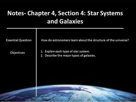 Notes- Chapter 4, Section 4: Star Systems and Galaxies Essential QuestionHow do astronomers learn about the structure of the universe? Objectives 1. Explain.