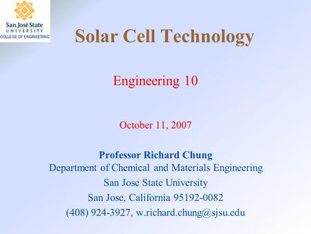 Solar Cell Technology Engineering 10 October 11, 2007 Professor Richard Chung Department of Chemical and Materials Engineering San Jose State University.