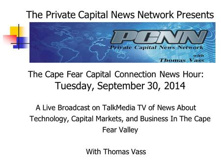 The Cape Fear Capital Connection News Hour: Tuesday, September 30, 2014 A Live Broadcast on TalkMedia TV of News About Technology, Capital Markets, and.