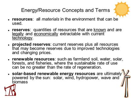 Energy/Resource Concepts and Terms resources: all materials in the environment that can be used. reserves: quantities of resources that are known and are.