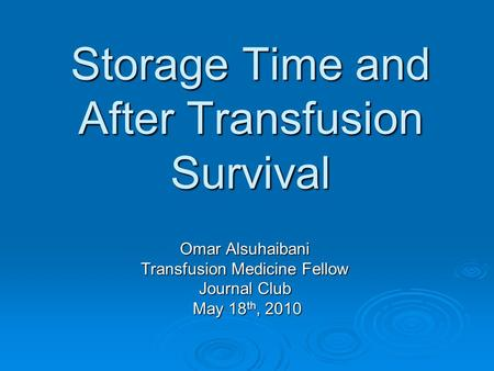 Storage Time and After Transfusion Survival Omar Alsuhaibani Transfusion Medicine Fellow Journal Club May 18 th, 2010 May 18 th, 2010.