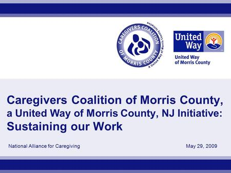 Caregivers Coalition of Morris County, a United Way of Morris County, NJ Initiative: Sustaining our Work National Alliance for Caregiving May 29, 2009.