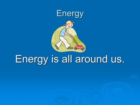 Energy Energy is all around us..