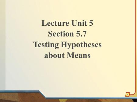 Lecture Unit 5 Section 5.7 Testing Hypotheses about Means 1.