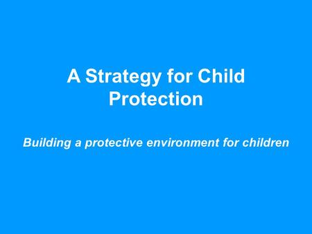 A Strategy for Child Protection Building a protective environment for children.