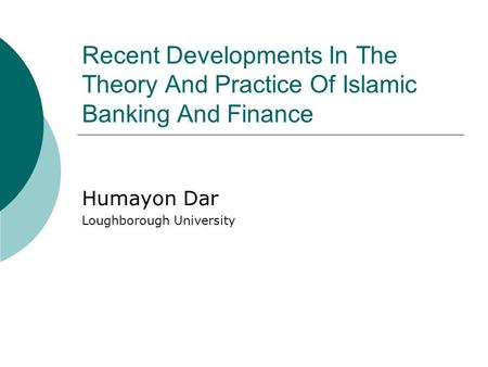 Recent Developments In The Theory And Practice Of Islamic Banking And Finance Humayon Dar Loughborough University.