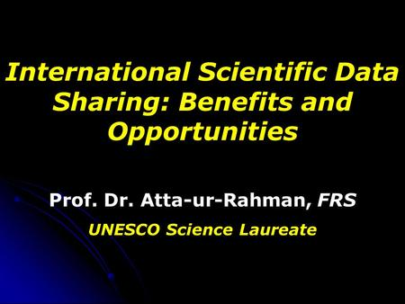 International Scientific Data Sharing: Benefits and Opportunities Prof. Dr. Atta-ur-Rahman, FRS UNESCO Science Laureate.