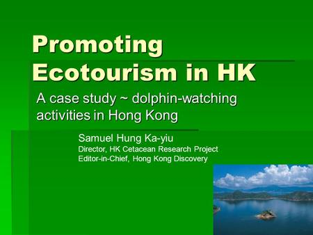 Promoting Ecotourism in HK A case study ~ dolphin-watching activities in Hong Kong Samuel Hung Ka-yiu Director, HK Cetacean Research Project Editor-in-Chief,