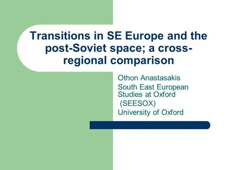 Transitions in SE Europe and the post-Soviet space; a cross- regional comparison Othon Anastasakis South East European Studies at Oxford (SEESOX) University.