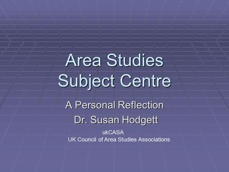 Area Studies Subject Centre A Personal Reflection Dr. Susan Hodgett Dr. Susan Hodgett ukCASA UK Council of Area Studies Associations.