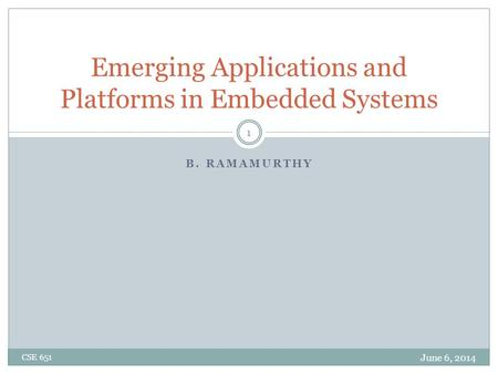 B. RAMAMURTHY Emerging Applications and Platforms in Embedded Systems June 6, 2014 CSE 651 1.
