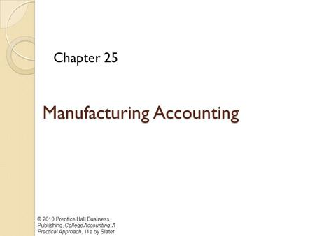 © 2010 Prentice Hall Business Publishing, College Accounting: A Practical Approach, 11e by Slater Manufacturing Accounting Chapter 25.