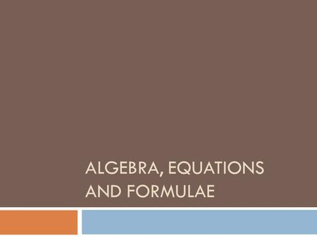 ALGEBRA, EQUATIONS AND FORMULAE. INTRODUCTION  Algebra essentially involves the substitution of letters for numbers in calculations, so that we can establish.