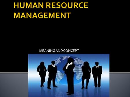 MEANING AND CONCEPT.  HRM is concerned with the human beings  Human resource is the total knowledge, abilities, skills, talents and aptitudes of an.
