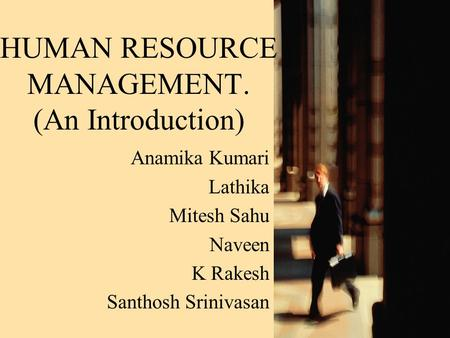 HUMAN RESOURCE MANAGEMENT. (An Introduction) Anamika Kumari Lathika Mitesh Sahu Naveen K Rakesh Santhosh Srinivasan.