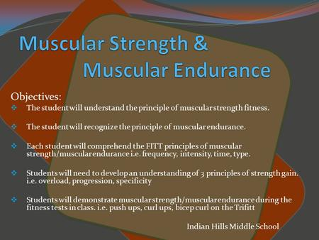 Objectives:  The student will understand the principle of muscular strength fitness.  The student will recognize the principle of muscular endurance.