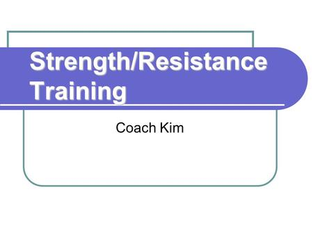 Strength/Resistance Training Coach Kim. What is Strength Training? Any type of resistance training performed on the muscles of the body Muscles contract.