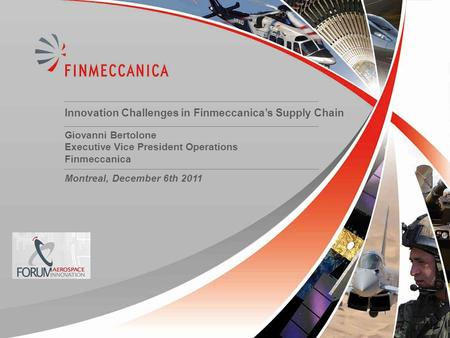 11 Innovation Challenges in Finmeccanica's Supply Chain Giovanni Bertolone Executive Vice President Operations Finmeccanica Montreal, December 6th 2011.