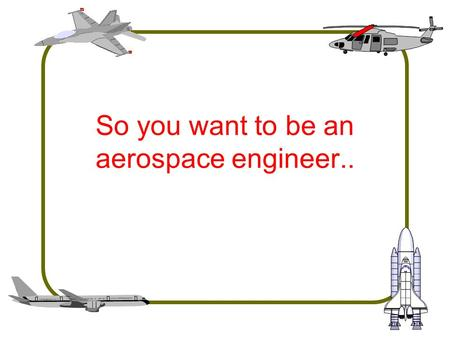 So you want to be an aerospace engineer... What do aerospace engineers do? We design, build, or analyze systems and components. –Aircraft, helicopters,