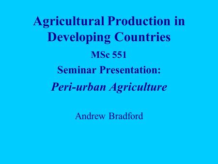 Agricultural Production in Developing Countries MSc 551 Seminar Presentation: Peri-urban Agriculture Andrew Bradford.