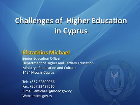 Challenges of Higher Education in Cyprus Efstathios Michael Senior Education Officer Department of Higher and Tertiary Education Ministry of education.