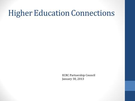 Higher Education Connections ECRC Partnership Council January 30, 2013.