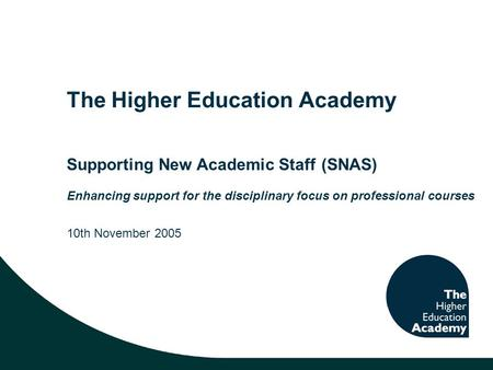 The Higher Education Academy Supporting New Academic Staff (SNAS) Enhancing support for the disciplinary focus on professional courses 10th November 2005.
