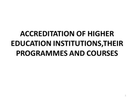 ACCREDITATION OF HIGHER EDUCATION INSTITUTIONS,THEIR PROGRAMMES AND COURSES 1.