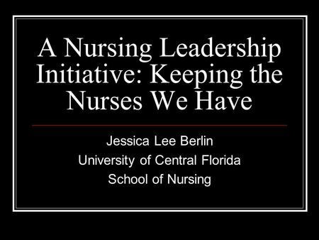 A Nursing Leadership Initiative: Keeping the Nurses We Have Jessica Lee Berlin University of Central Florida School of Nursing.