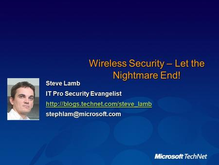 Wireless Security – Let the Nightmare End! Steve Lamb IT Pro Security Evangelist