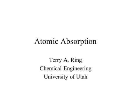 Atomic Absorption Terry A. Ring Chemical Engineering University of Utah.
