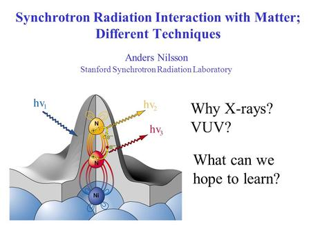 Synchrotron Radiation Interaction with Matter; Different Techniques Anders Nilsson Stanford Synchrotron Radiation Laboratory What can we hope to learn?
