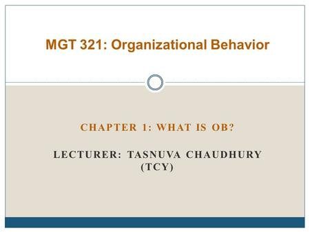 CHAPTER 1: WHAT IS OB? LECTURER: TASNUVA CHAUDHURY (TCY) MGT 321: Organizational Behavior.