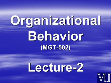 Organizational Behavior (MGT-502) Lecture-2 Summary of Lecture-1.