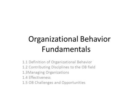 Organizational Behavior Fundamentals 1.1 Definition of Organizational Behavior 1.2 Contributing Disciplines to the OB field 1.3Managing Organizations 1.4.