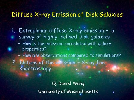 1.Extraplanar diffuse X-ray emission – a survey of highly inclined disk galaxies –How is the emission correlated with galaxy properties? –How are observations.