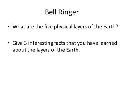 Bell Ringer What are the five physical layers of the Earth? Give 3 interesting facts that you have learned about the layers of the Earth.