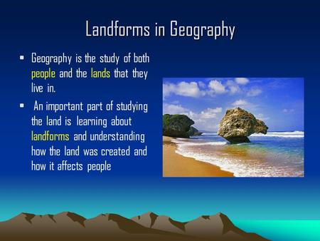 Landforms in Geography Geography is the study of both people and the lands that they live in. An important part of studying the land is learning about.
