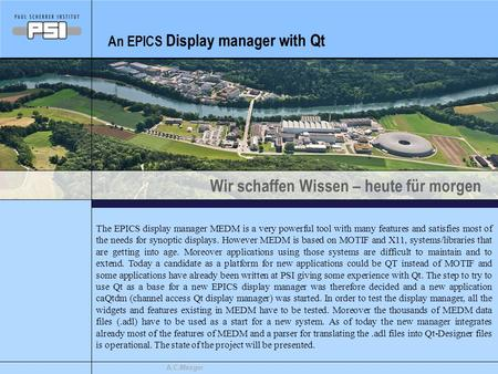 Wir schaffen Wissen – heute für morgen A.C.Mezger An EPICS Display manager with Qt The EPICS display manager MEDM is a very powerful tool with many features.
