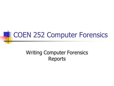 COEN 252 Computer Forensics Writing Computer Forensics Reports.