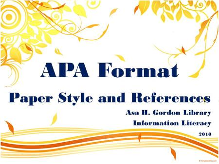 APA Format Paper Style and References Asa H. Gordon Library Information Literacy 2010.