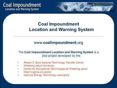 Coal Impoundment Location and Warning System www.coalimpoundment.org The Coal Impoundment Location and Warning System is a pilot project developed by the: