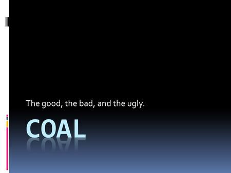 The good, the bad, and the ugly.. Coal Basics Most abundant of fossil fuels World's largest energy source Type of rock composed of organic matter having.