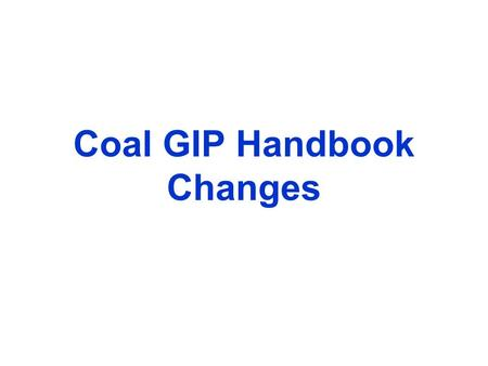 Coal GIP Handbook Changes. Summary of Changes One-Stop-Shop Handbook Designed to be a Living Document Hyperlinked Reference Materials (e.g. NFPA Code,