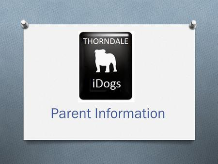 Parent Information. iDogs Objectives O Provide each student at Thorndale High School with an iPad to provide tools and resources to the 21 st century.